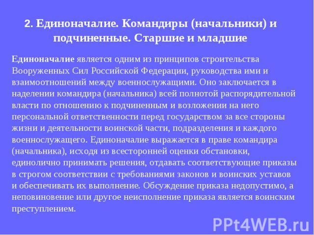 Единоначалие является одним из принципов строительства Вооруженных Сил Российской Федерации, руководства ими и взаимоотношений между военнослужащими. Оно заключается в наделении командира (начальника) всей полнотой распорядительной власти по отношен…