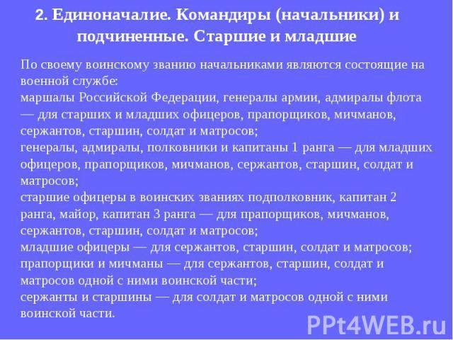 По своему воинскому званию начальниками являются состоящие на военной службе: маршалы Российской Федерации, генералы армии, адмиралы флота — для старших и младших офицеров, прапорщиков, мичманов, сержантов, старшин, солдат и матросов; генералы, адми…
