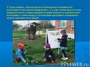 Р.Тагор говорил: «Нельзя растить полноценного человека без воспитания в нем чувс