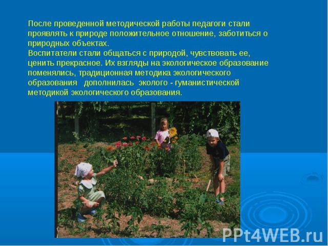 После проведенной методической работы педагоги стали проявлять к природе положительное отношение, заботиться о природных объектах. Воспитатели стали общаться с природой, чувствовать ее, ценить прекрасное. Их взгляды на экологическое образование поме…