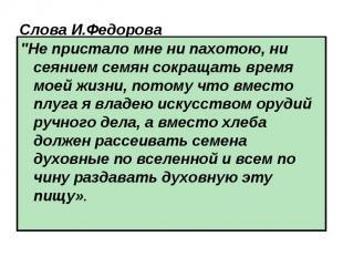 """Слова И.Федорова \""""Не пристало мне ни пахотою, ни сеянием семян сокращать время"""