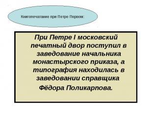 При Петре I московский печатный двор поступил в заведование начальника монастырс