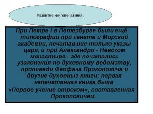 При Петре I в Петербурге были ещё типографии при сенате и Морской академии, печа