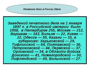 Заведений печатного дела на 1 января 1897 г. в Российской империи было 1958, в П