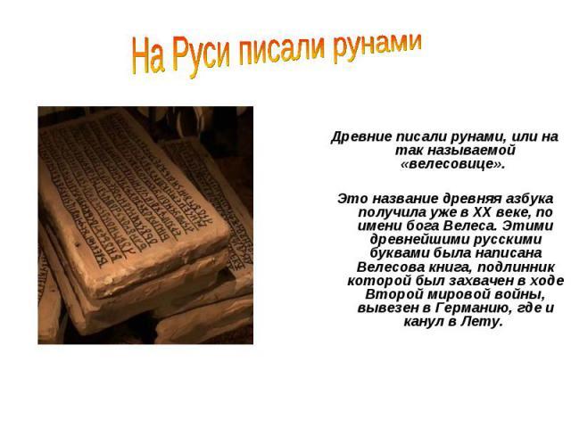 Древние писали рунами, или на так называемой «велесовице». Это название древняя азбука получила уже в XX веке, по имени бога Велеса. Этими древнейшими русскими буквами была написана Велесова книга, подлинник которой был захвачен в ходе Второй мирово…