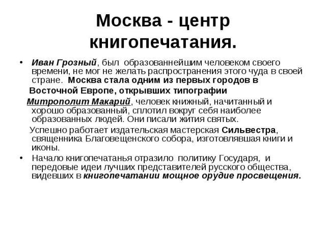 Москва - центр книгопечатания. Иван Грозный, был образованнейшим человеком своего времени, не мог не желать распространения этого чуда в своей стране. Москва стала одним из первых городов в Восточной Европе, открывших типографии Митрополит Макарий, …