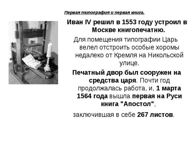 Первая типография и первая книга. Иван IV решил в 1553 году устроил в Москве книгопечатню. Для помещения типографии Царь велел отстроить особые хоромы недалеко от Кремля на Никольской улице. Печатный двор был сооружен на средства царя. Почти год про…
