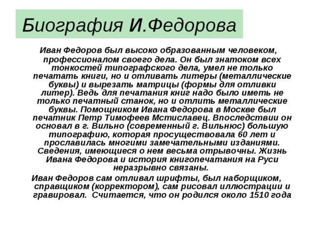 Биография И.Федорова Иван Федоров был высоко образованным человеком, профессионалом своего дела. Он был знатоком всех тонкостей типографского дела, умел не только печатать книги, но и отливать литеры (металлические буквы) и вырезать матрицы (формы д…