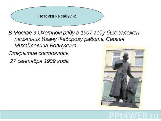В Москве в Охотном ряду в 1907 году был заложен памятник Ивану Федорову работы Сергея Михайловича Волнухина. Открытие состоялось 27 сентября 1909 года Потомки не забыли: