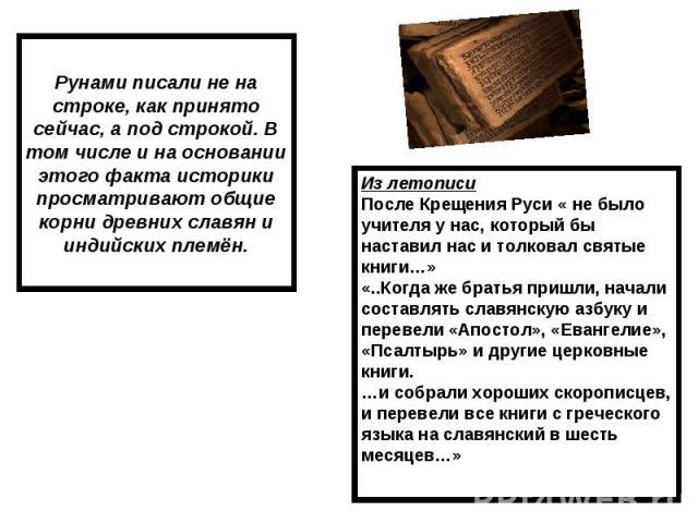 Рунами писали не на строке, как принято сейчас, а под строкой. В том числе и на основании этого факта историки просматривают общие корни древних славян и индийских племён. Из летописи После Крещения Руси « не было учителя у нас, который бы наставил …