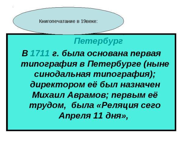 Петербург В 1711 г. была основана первая типография в Петербурге (ныне синодальная типография); директором её был назначен Михаил Аврамов; первым её трудом, была «Реляция сего Апреля 11 дня», Книгопечатание в 19веке: