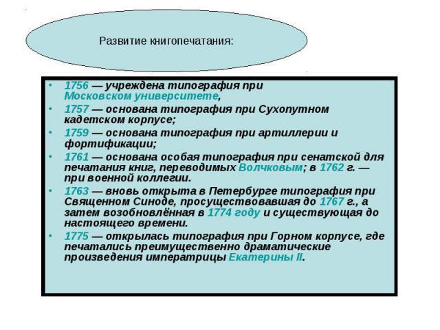 1756 — учреждена типография при Московском университете, 1757 — основана типография при Сухопутном кадетском корпусе; 1759 — основана типография при артиллерии и фортификации; 1761 — основана особая типография при сенатской для печатания книг, перев…