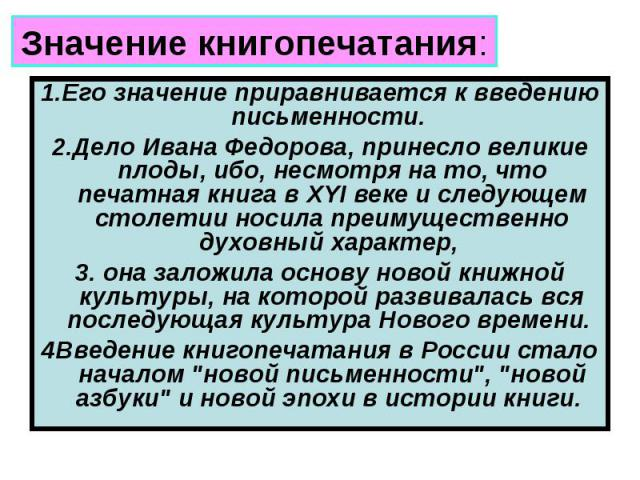 Значение книгопечатания: 1.Его значение приравнивается к введению письменности. 2.Дело Ивана Федорова, принесло великие плоды, ибо, несмотря на то, что печатная книга в XYI веке и следующем столетии носила преимущественно духовный характер, 3. она з…
