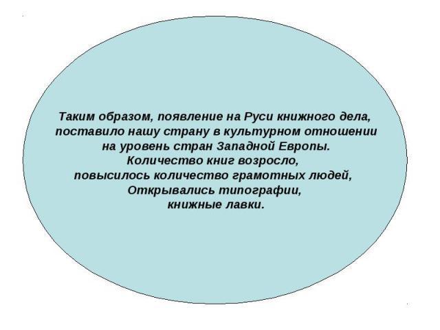 Таким образом, появление на Руси книжного дела, поставило нашу страну в культурном отношении на уровень стран Западной Европы. Количество книг возросло, повысилось количество грамотных людей, Открывались типографии, книжные лавки.