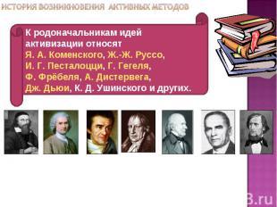К родоначальникам идей активизации относят Я. А. Коменского, Ж.-Ж. Руссо, И. Г.