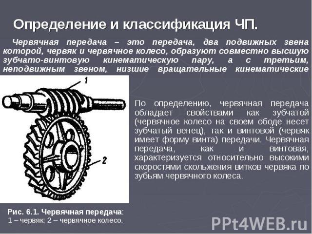 Определение и классификация ЧП. Червячная передача – это передача, два подвижных звена которой, червяк и червячное колесо, образуют совместно высшую зубчато-винтовую кинематическую пару, а с третьим, неподвижным звеном, низшие вращательные кинематич…