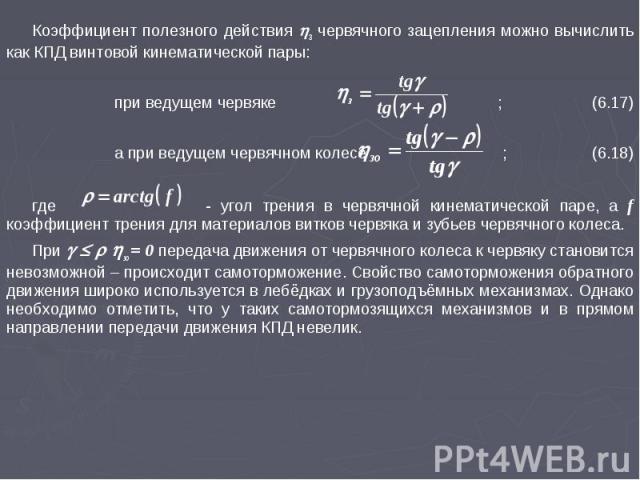 Коэффициент полезного действия з червячного зацепления можно вычислить как КПД винтовой кинематической пары: при ведущем червяке ; (6.17) а при ведущем червячном колесе ; (6.18) где - угол трения в червячной кинематической паре, а f коэффициент трен…