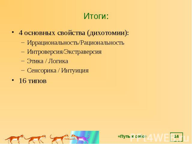 Итоги: 4 основных свойства (дихотомии): Иррациональность/Рациональность Интроверсия/Экстраверсия Этика / Логика Сенсорика / Интуиция 16 типов *