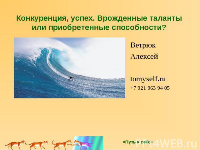 Конкуренция, успех. Врожденные таланты или приобретенные способности? Ветрюк Алексей tomyself.ru +7 921 963 94 05