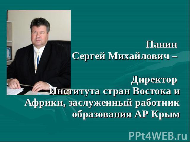 Панин Сергей Михайлович – Директор Института стран Востока и Африки, заслуженный работник образования АР Крым