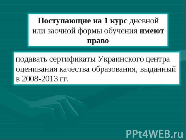 Поступающие на 1 курс дневной или заочной формы обучения имеют право подавать сертификаты Украинского центра оценивания качества образования, выданный в 2008-2013 гг.