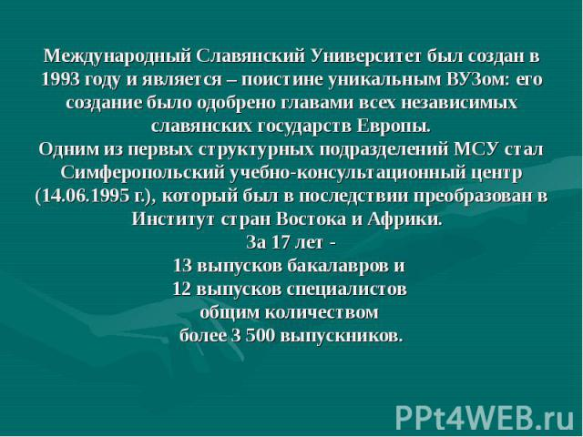 Международный Славянский Университет был создан в 1993 году и является – поистине уникальным ВУЗом: его создание было одобрено главами всех независимых славянских государств Европы. Одним из первых структурных подразделений МСУ стал Симферопольский …