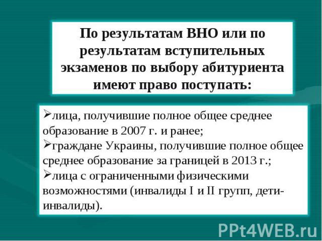 По результатам ВНО или по результатам вступительных экзаменов по выбору абитуриента имеют право поступать: лица, получившие полное общее среднее образование в 2007 г. и ранее; граждане Украины, получившие полное общее среднее образование за границей…
