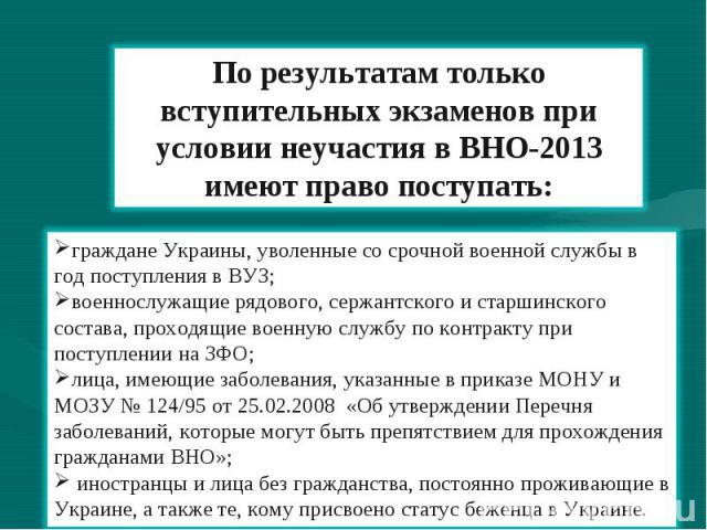 По результатам только вступительных экзаменов при условии неучастия в ВНО-2013 имеют право поступать: граждане Украины, уволенные со срочной военной службы в год поступления в ВУЗ; военнослужащие рядового, сержантского и старшинского состава, проход…