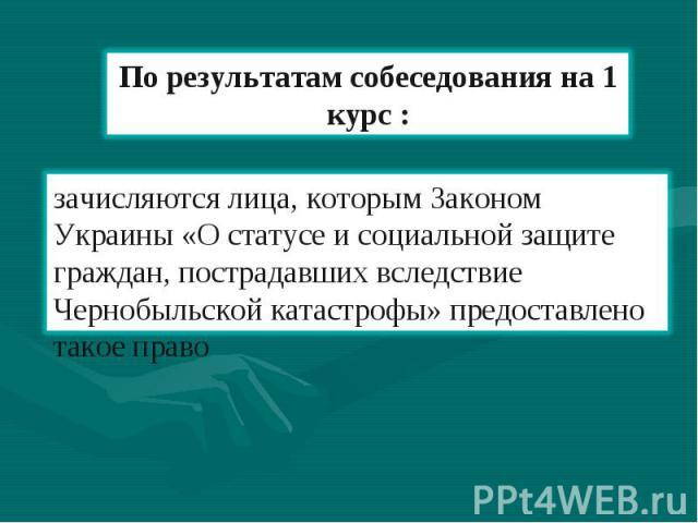 По результатам собеседования на 1 курс : зачисляются лица, которым Законом Украины «О статусе и социальной защите граждан, пострадавших вследствие Чернобыльской катастрофы» предоставлено такое право