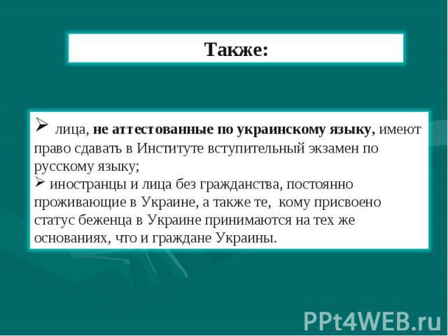 Также: лица, не аттестованные по украинскому языку, имеют право сдавать в Институте вступительный экзамен по русскому языку; иностранцы и лица без гражданства, постоянно проживающие в Украине, а также те, кому присвоено статус беженца в Украине прин…