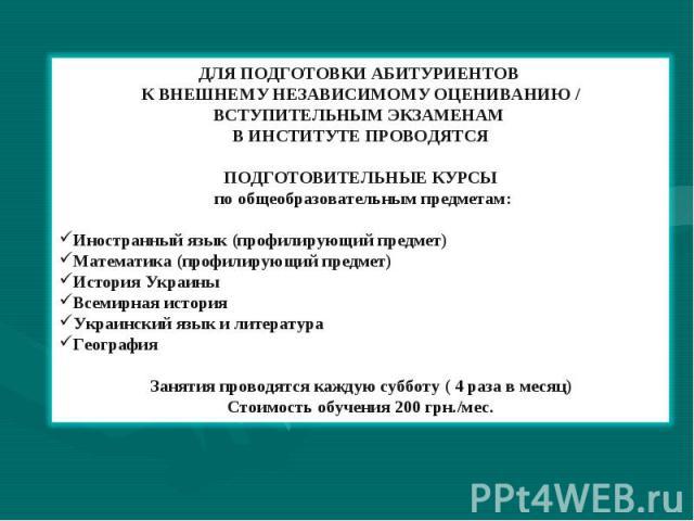 ДЛЯ ПОДГОТОВКИ АБИТУРИЕНТОВ К ВНЕШНЕМУ НЕЗАВИСИМОМУ ОЦЕНИВАНИЮ / ВСТУПИТЕЛЬНЫМ ЭКЗАМЕНАМ В ИНСТИТУТЕ ПРОВОДЯТСЯ ПОДГОТОВИТЕЛЬНЫЕ КУРСЫ по общеобразовательным предметам: Иностранный язык (профилирующий предмет) Математика (профилирующий предмет) Исто…