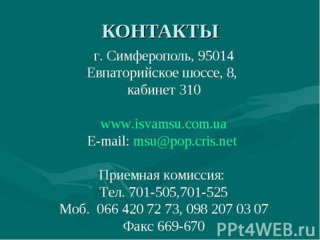 КОНТАКТЫ г. Симферополь, 95014 Евпаторийское шоссе, 8, кабинет 310 www.isvamsu.com.ua E-mail: msu@pop.cris.net Приемная комиссия: Тел. 701-505,701-525 Моб. 066 420 72 73, 098 207 03 07 Факс 669-670