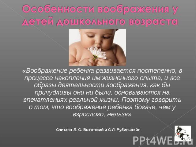 «Воображение ребенка развивается постепенно, в процессе накопления им жизненного опыта, и все образы деятельности воображения, как бы причудливы они ни были, основываются на впечатлениях реальной жизни. Поэтому говорить о том, что воображение ребенк…