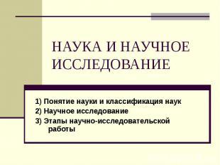 НАУКА И НАУЧНОЕ ИССЛЕДОВАНИЕ 1) Понятие науки и классификация наук 2) Научное ис