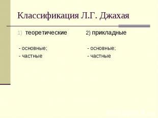 Классификация Л.Г. Джахая теоретические - основные; - частные 2) прикладные - ос