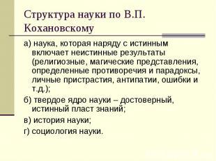 Структура науки по В.П. Кохановскому а) наука, которая наряду с истинным включае