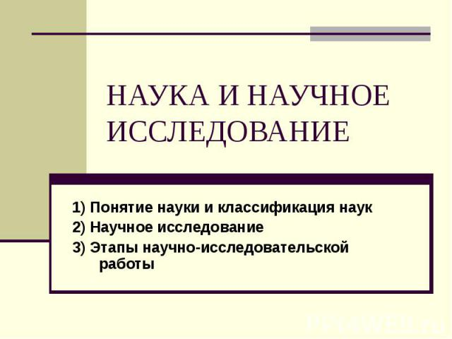 НАУКА И НАУЧНОЕ ИССЛЕДОВАНИЕ 1) Понятие науки и классификация наук 2) Научное исследование 3) Этапы научно-исследовательской работы