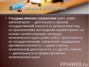Государственное управление (англ. public administration) — деятельность органов