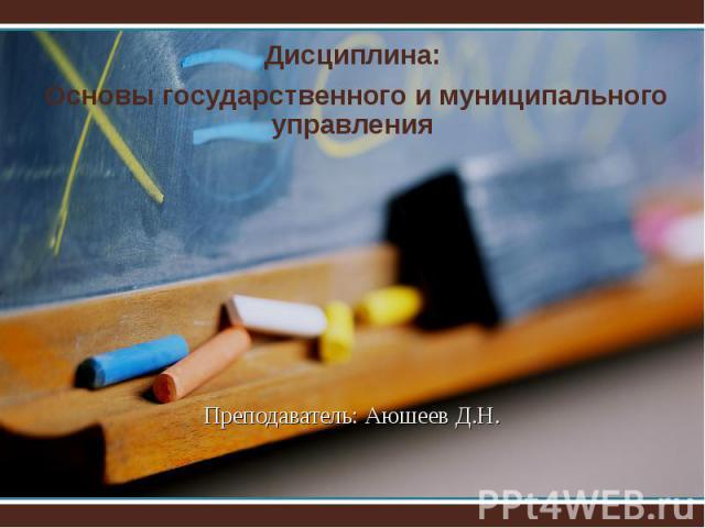 Преподаватель: Аюшеев Д.Н. Дисциплина: Основы государственного и муниципального управления