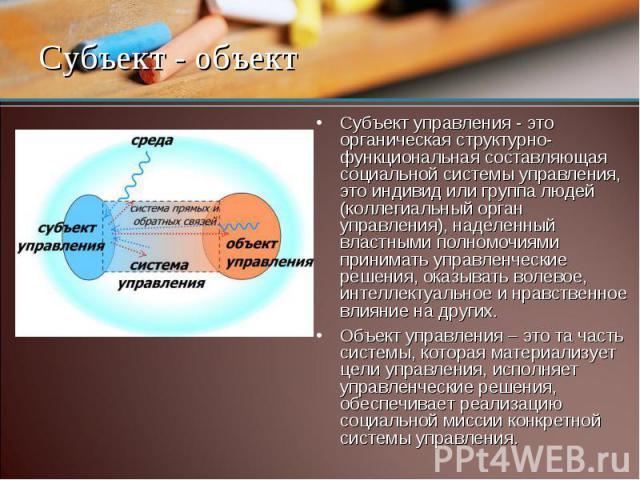 Субъект управления - это органическая структурно-функциональная составляющая социальной системы управления, это индивид или группа людей (коллегиальный орган управления), наделенный властными полномочиями принимать управленческие решения, оказывать …