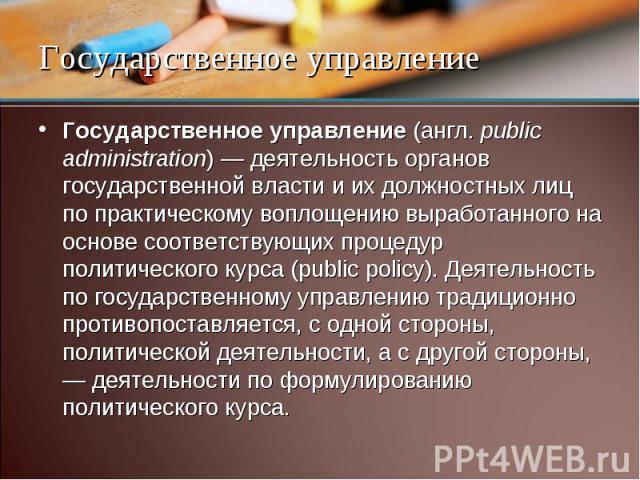 Государственное управление (англ. public administration) — деятельность органов государственной власти и их должностных лиц по практическому воплощению выработанного на основе соответствующих процедур политического курса (public policy). Деятельност…