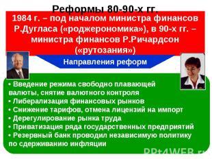 1984 г. – под началом министра финансов Р.Дугласа («роджерономика»), в 90-х гг.