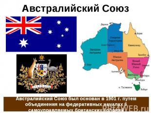 Австралийский Союз Австралийский Союз был основан в 1901 г. путем объединения на