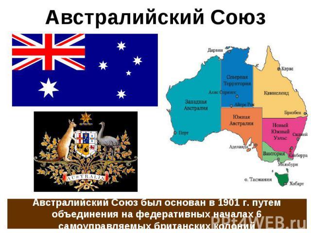 Австралийский Союз Австралийский Союз был основан в 1901 г. путем объединения на федеративных началах 6 самоуправляемых британских колоний