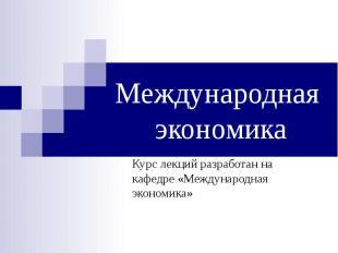 Международная экономика Курс лекций разработан на кафедре «Международная экономи