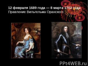 12 февраля 1689 года — 8 марта 1702 года Правление Вильгельма Оранского