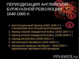 ПЕРИОДИЗАЦИЯ АНГЛИЙСКОЙ БУРЖУАЗНОЙ РЕВОЛЮЦИИ 1640-1660 гг. Английская буржуазная