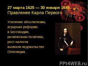 27 марта 1625 — 30 января 1649 Правление Карла Первого Усиление абсолютизма, агр
