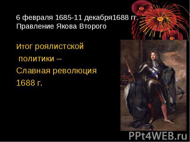 6 февраля 1685-11 декабря1688 гг. Правление Якова Второго Итог роялистской политики – Славная революция 1688 г.