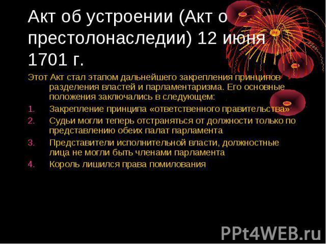 Акт об устроении (Акт о престолонаследии) 12 июня 1701 г. Этот Акт стал этапом дальнейшего закрепления принципов разделения властей и парламентаризма. Его основные положения заключались в следующем: Закрепление принципа «ответственного правительства…